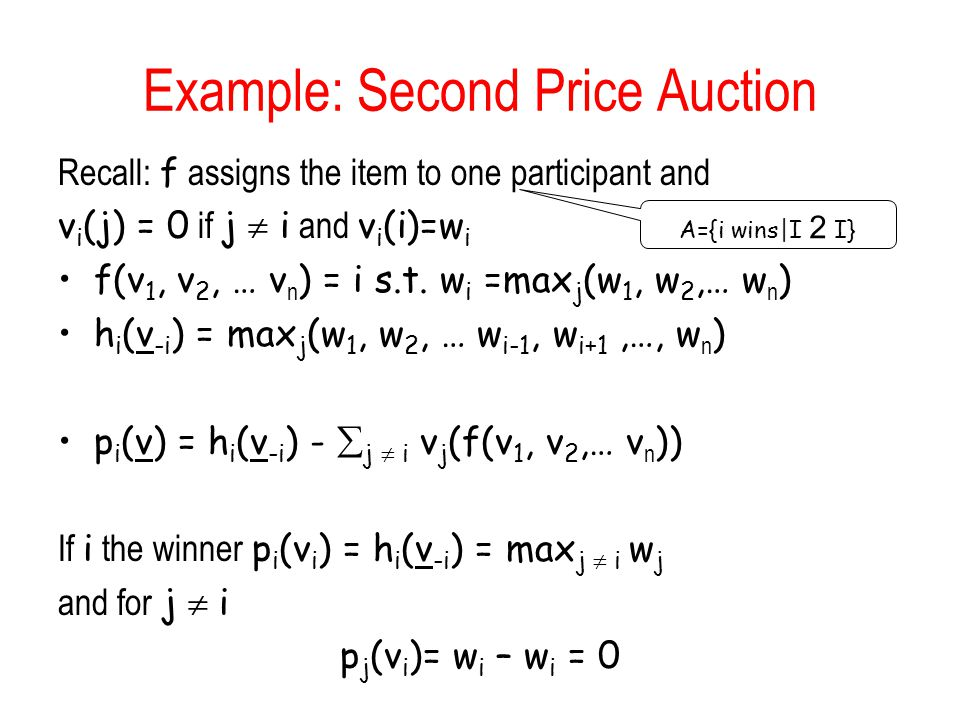 Example: Second Price Auction Recall: f assigns the item to one participant and v i (j) = 0 if j  i and v i (i)=w i f(v 1, v 2, … v n ) = i s.t. w i