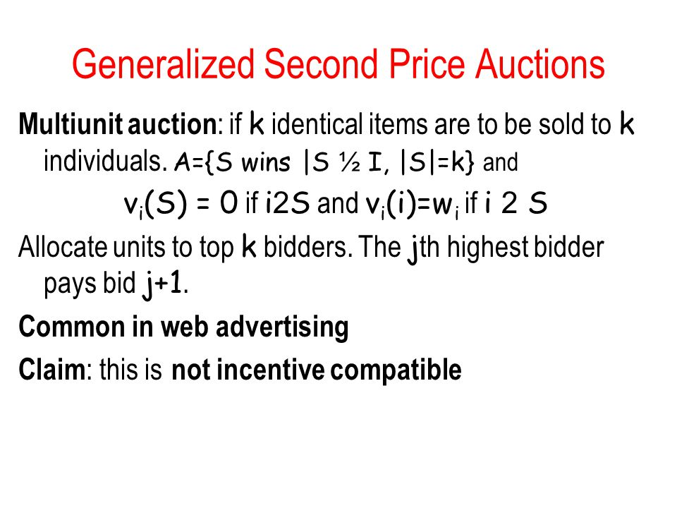 Generalized Second Price Auctions Multiunit auction : if k identical items are to be sold to k individuals. A={S wins |S ½ I, |S|=k} and v i (S) = 0 i