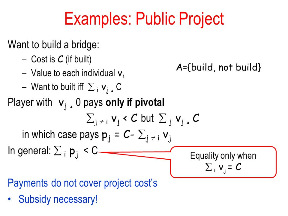 Examples: Public Project Want to build a bridge: –Cost is C (if built) –Value to each individual v i –Want to built iff  i v j ¸ C Player with v j ¸