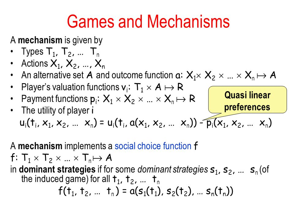 Games and Mechanisms A mechanism is given by Types T 1, T 2, … T n Actions X 1, X 2, …, X n An alternative set A and outcome function a: X 1  X 2  …