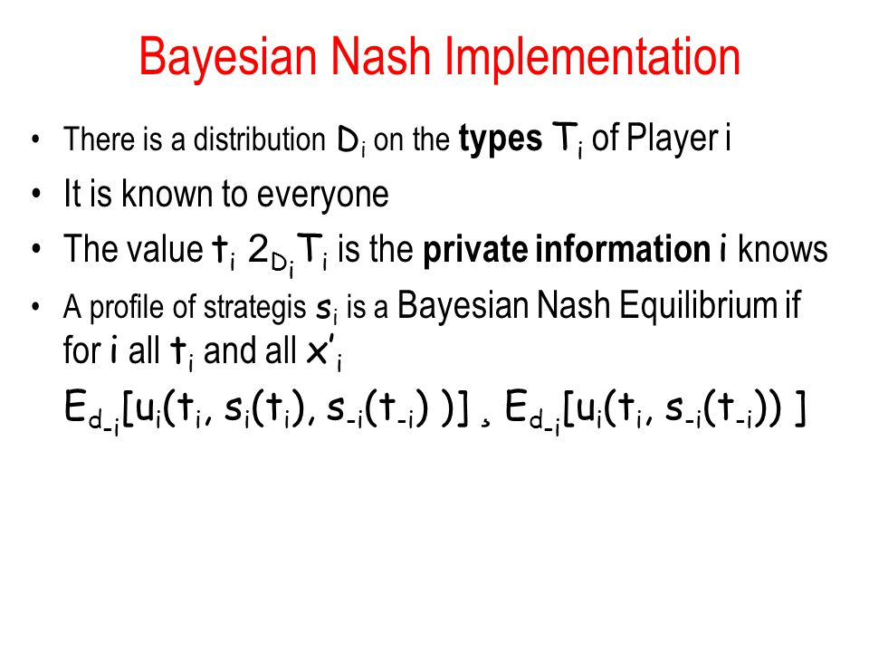 Bayesian Nash Implementation There is a distribution D i on the types T i of Player i It is known to everyone The value t i 2 D i T i is the private i