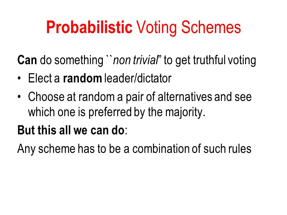 """Probabilistic Voting Schemes Can do something `` non trivial """" to get truthful voting Elect a random leader/dictator Choose at random a pair of altern"""