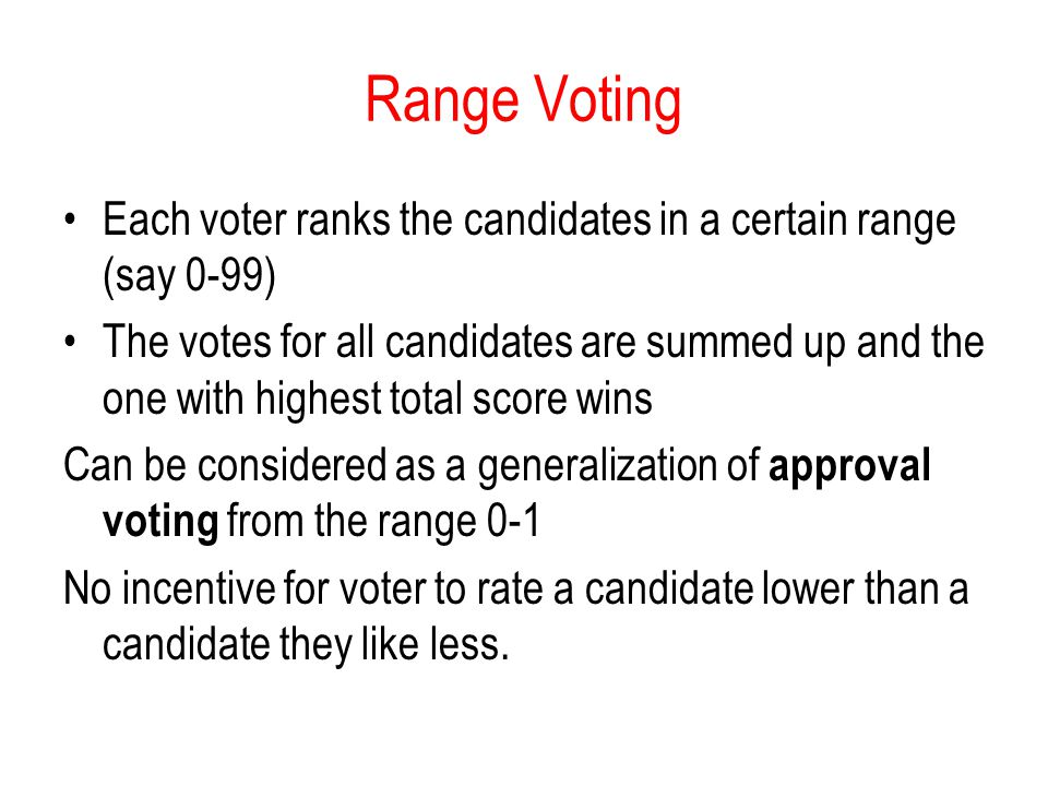 Range Voting Each voter ranks the candidates in a certain range (say 0-99) The votes for all candidates are summed up and the one with highest total s