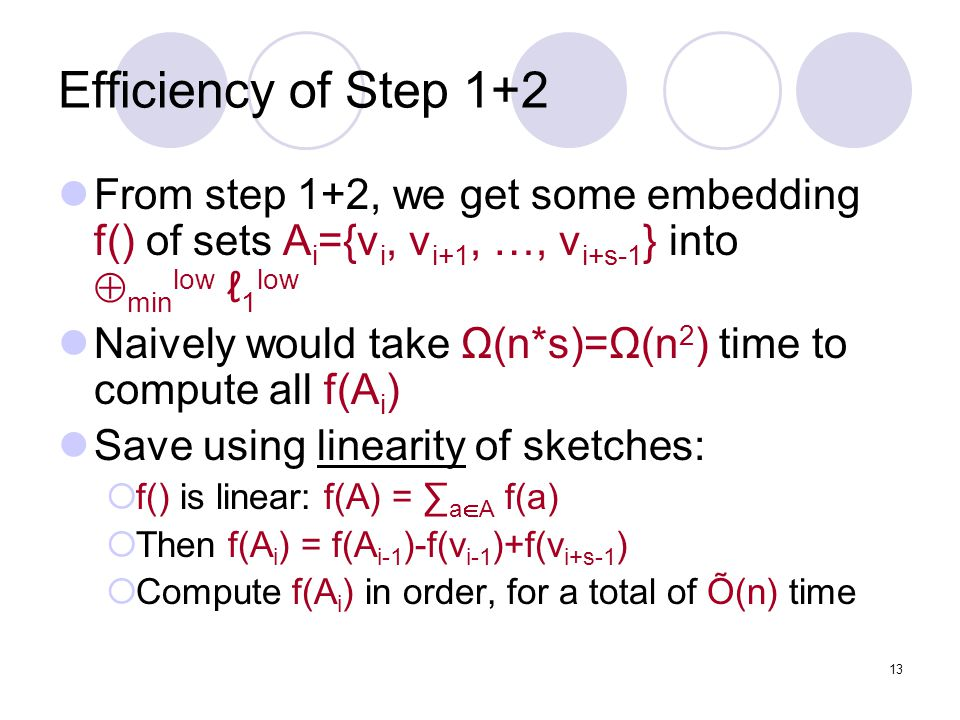 13 Efficiency of Step 1+2 From step 1+2, we get some embedding f() of sets A i ={v i, v i+1, …, v i+s-1 } into  min low ℓ 1 low Naively would take Ω(n*s)=Ω(n 2 ) time to compute all f(A i ) Save using linearity of sketches:  f() is linear: f(A) = ∑ a  A f(a)  Then f(A i ) = f(A i-1 )-f(v i-1 )+f(v i+s-1 )  Compute f(A i ) in order, for a total of Õ(n) time