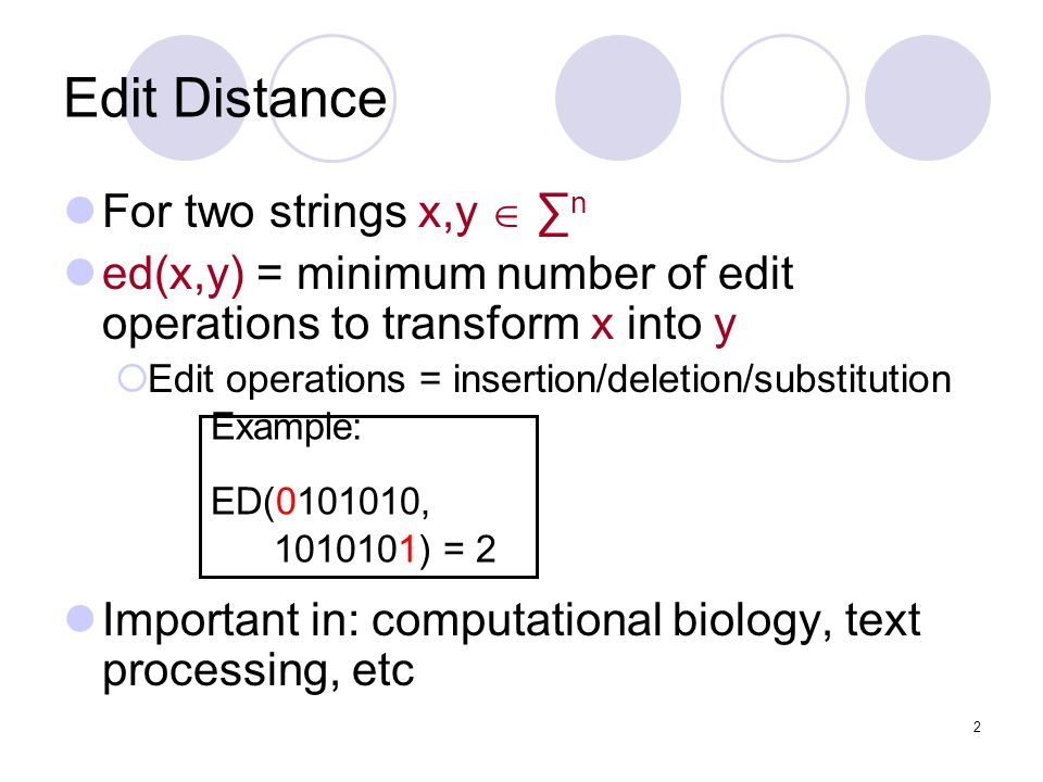 2 Edit Distance For two strings x,y  ∑ n ed(x,y) = minimum number of edit operations to transform x into y  Edit operations = insertion/deletion/substitution Important in: computational biology, text processing, etc Example: ED(0101010, 1010101) = 2