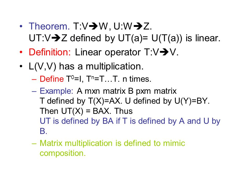 Theorem. T:V  W, U:W  Z. UT:V  Z defined by UT(a)= U(T(a)) is linear. Definition: Linear operator T:V  V. L(V,V) has a multiplication. –Define T 0