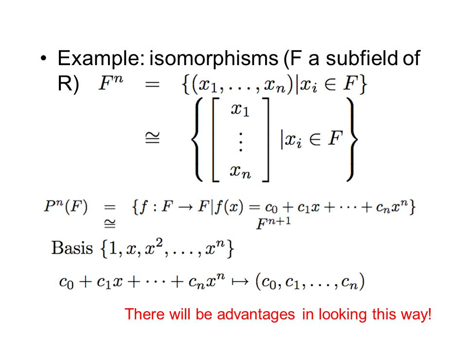 Example: isomorphisms (F a subfield of R) There will be advantages in looking this way!