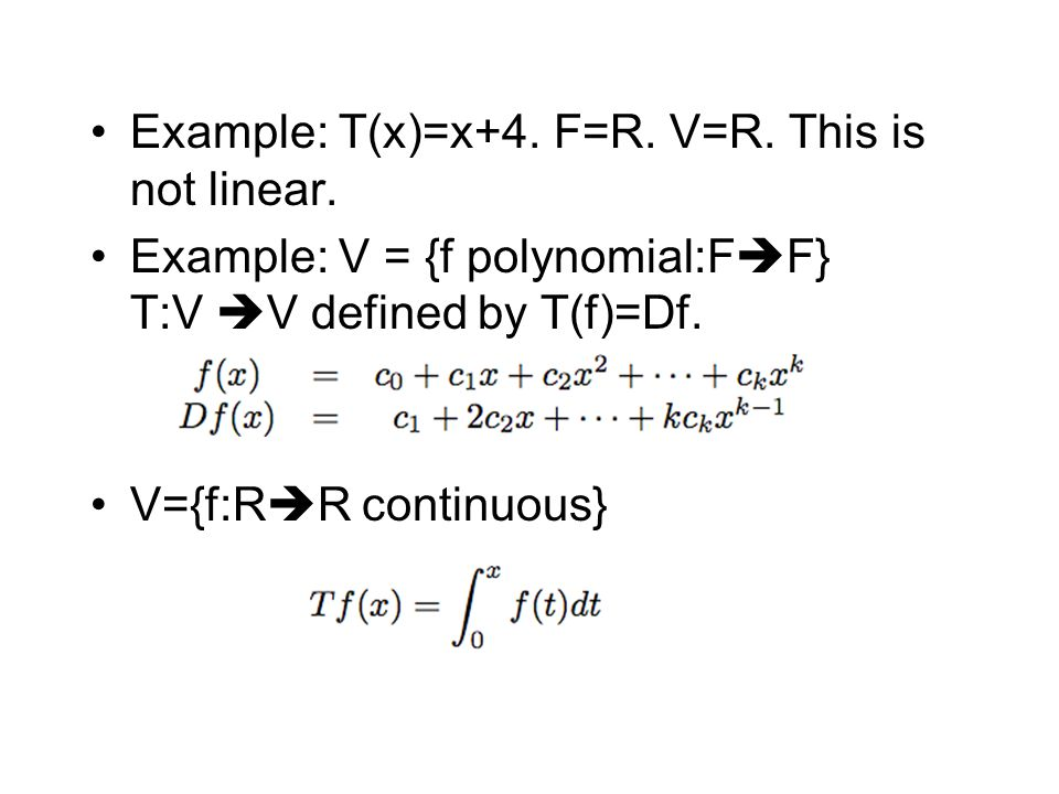 Example: T(x)=x+4. F=R. V=R. This is not linear. Example: V = {f polynomial:F  F} T:V  V defined by T(f)=Df. V={f:R  R continuous}