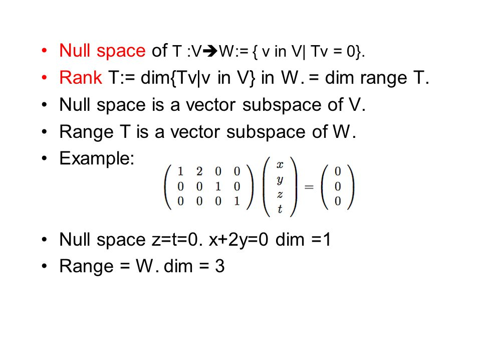 Null space of T :V  W:= { v in V| Tv = 0}. Rank T:= dim{Tv|v in V} in W. = dim range T. Null space is a vector subspace of V. Range T is a vector sub