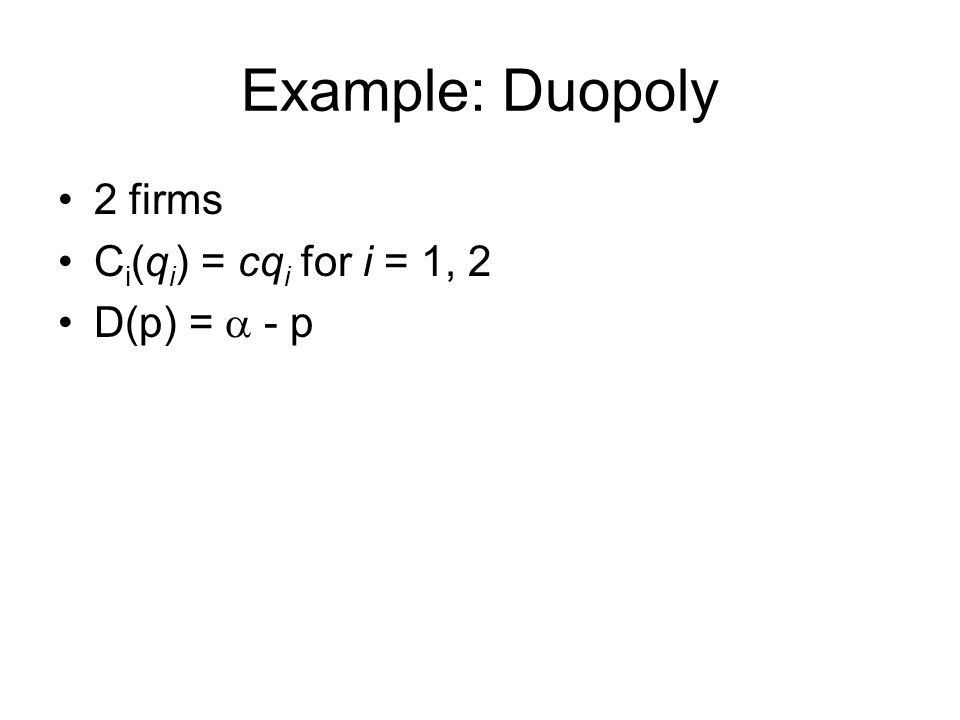 Example: Duopoly 2 firms C i (q i ) = cq i for i = 1, 2 D(p) =  - p