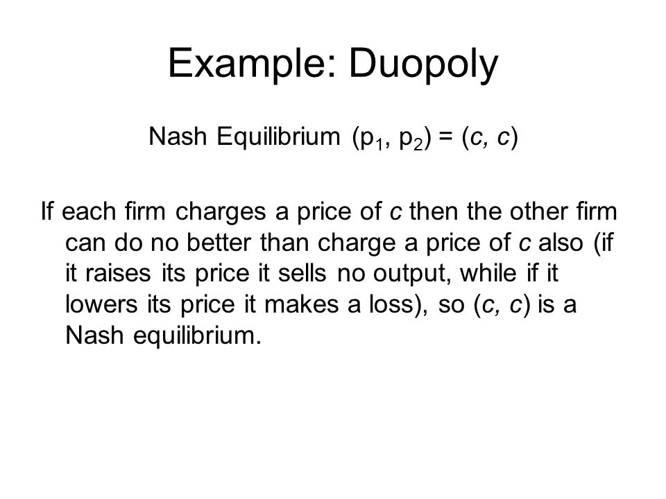 Example: Duopoly Nash Equilibrium (p 1, p 2 ) = (c, c) If each firm charges a price of c then the other firm can do no better than charge a price of c also (if it raises its price it sells no output, while if it lowers its price it makes a loss), so (c, c) is a Nash equilibrium.