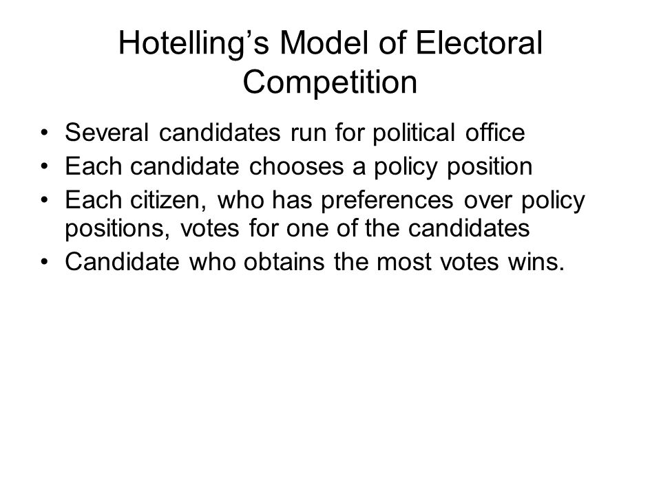Hotelling's Model of Electoral Competition Several candidates run for political office Each candidate chooses a policy position Each citizen, who has preferences over policy positions, votes for one of the candidates Candidate who obtains the most votes wins.