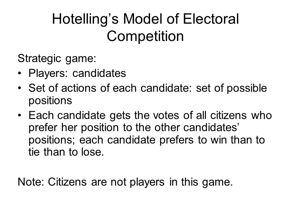 Hotelling's Model of Electoral Competition Strategic game: Players: candidates Set of actions of each candidate: set of possible positions Each candidate gets the votes of all citizens who prefer her position to the other candidates' positions; each candidate prefers to win than to tie than to lose.