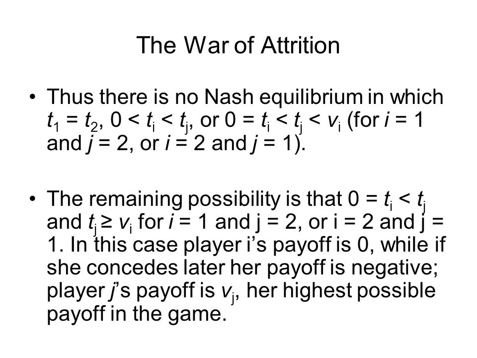 The War of Attrition Thus there is no Nash equilibrium in which t 1 = t 2, 0 < t i < t j, or 0 = t i < t j < v i (for i = 1 and j = 2, or i = 2 and j = 1).