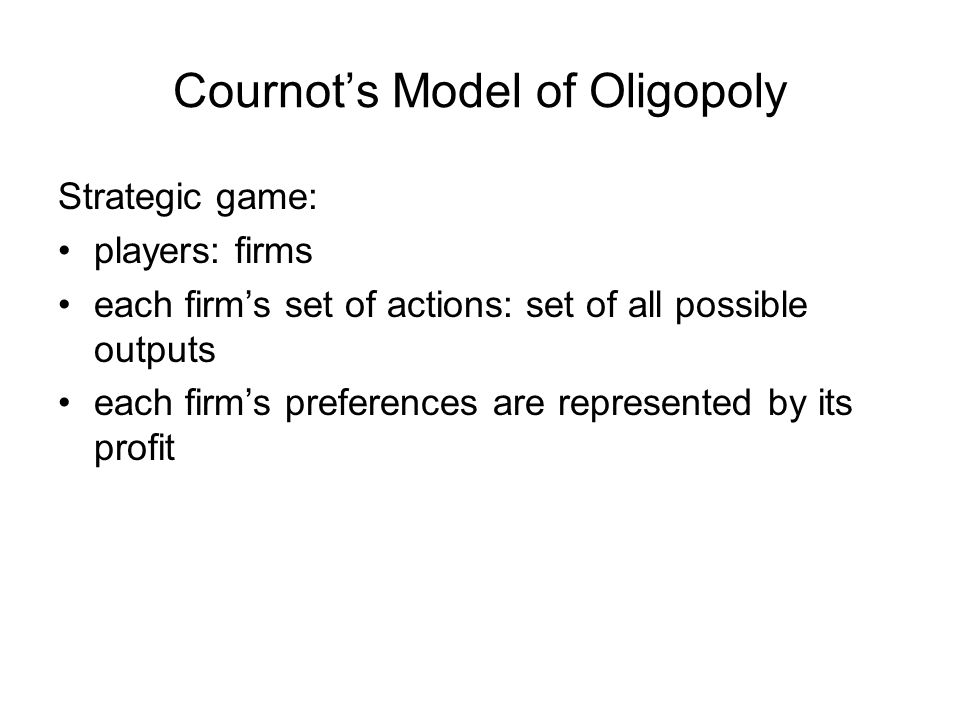 Cournot's Model of Oligopoly Strategic game: players: firms each firm's set of actions: set of all possible outputs each firm's preferences are represented by its profit