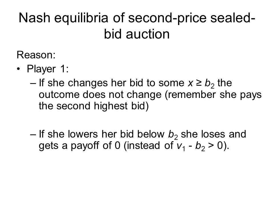 Nash equilibria of second-price sealed- bid auction Reason: Player 1: –If she changes her bid to some x ≥ b 2 the outcome does not change (remember she pays the second highest bid) –If she lowers her bid below b 2 she loses and gets a payoff of 0 (instead of v 1 - b 2 > 0).