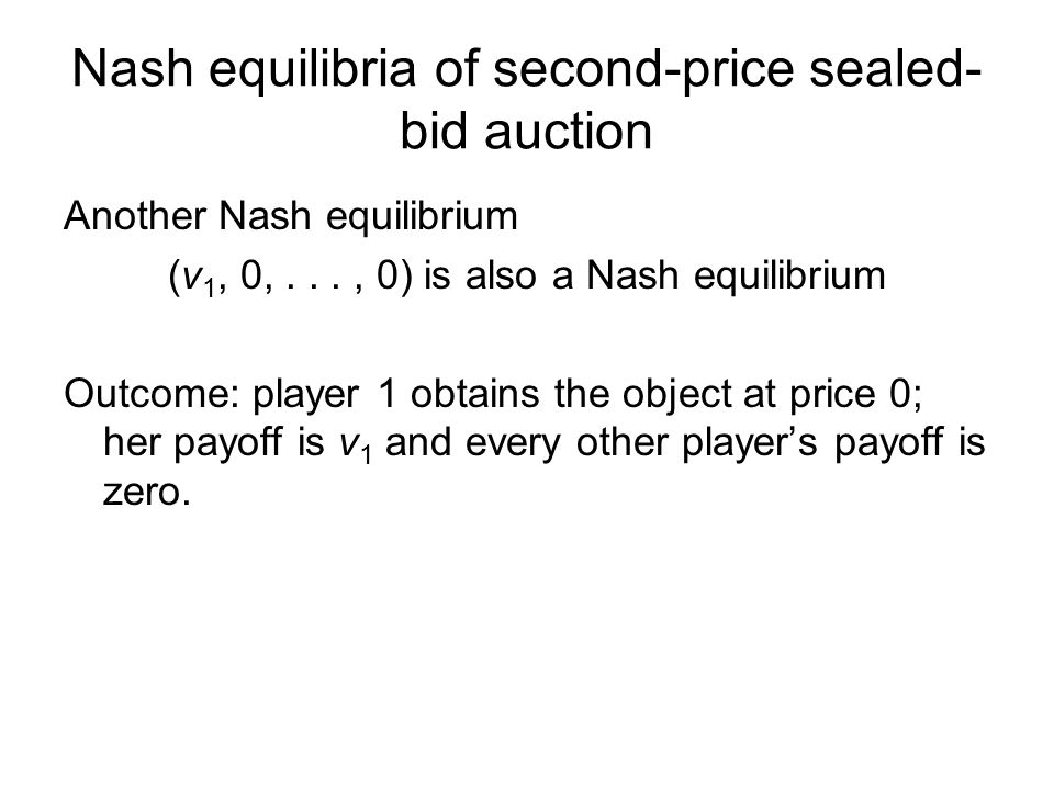 Nash equilibria of second-price sealed- bid auction Another Nash equilibrium (v 1, 0,..., 0) is also a Nash equilibrium Outcome: player 1 obtains the object at price 0; her payoff is v 1 and every other player's payoff is zero.