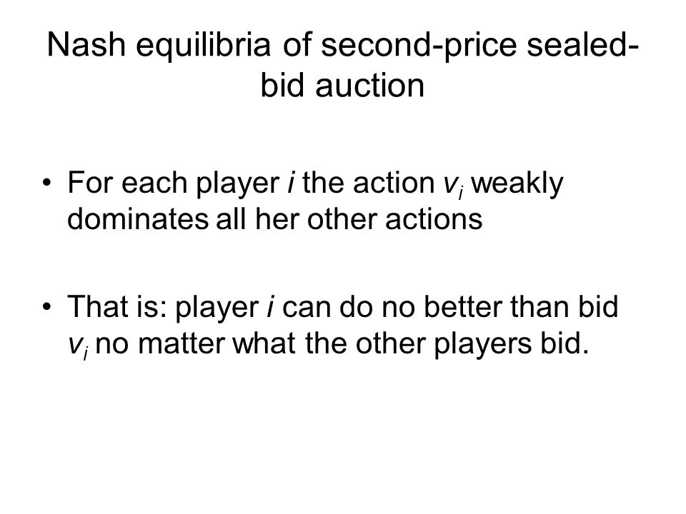 Nash equilibria of second-price sealed- bid auction For each player i the action v i weakly dominates all her other actions That is: player i can do no better than bid v i no matter what the other players bid.