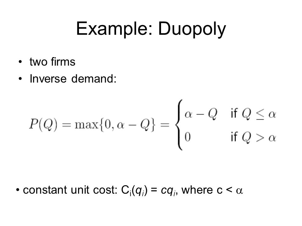 Example: Duopoly two firms Inverse demand: constant unit cost: C i (q i ) = cq i, where c < 