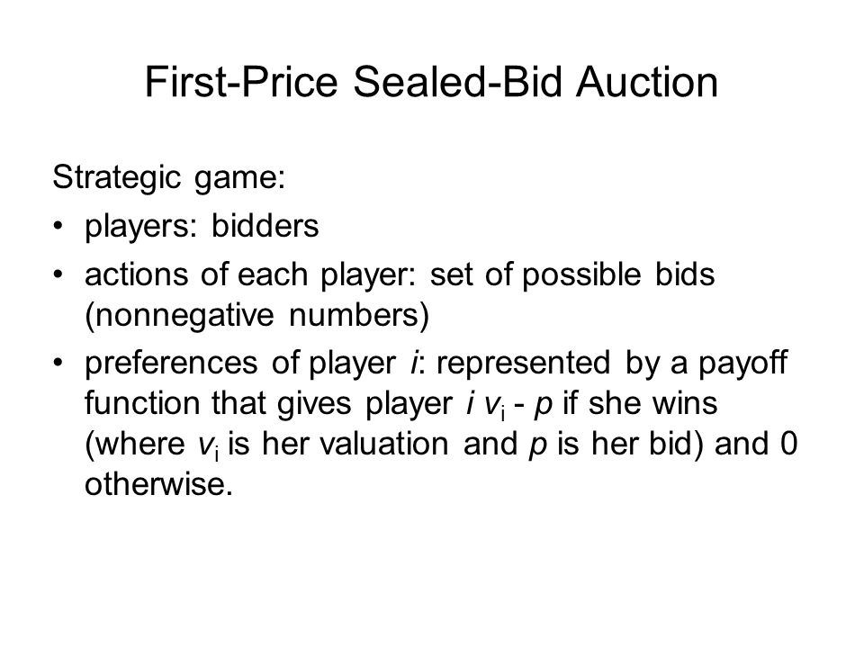 First-Price Sealed-Bid Auction Strategic game: players: bidders actions of each player: set of possible bids (nonnegative numbers) preferences of player i: represented by a payoff function that gives player i v i - p if she wins (where v i is her valuation and p is her bid) and 0 otherwise.
