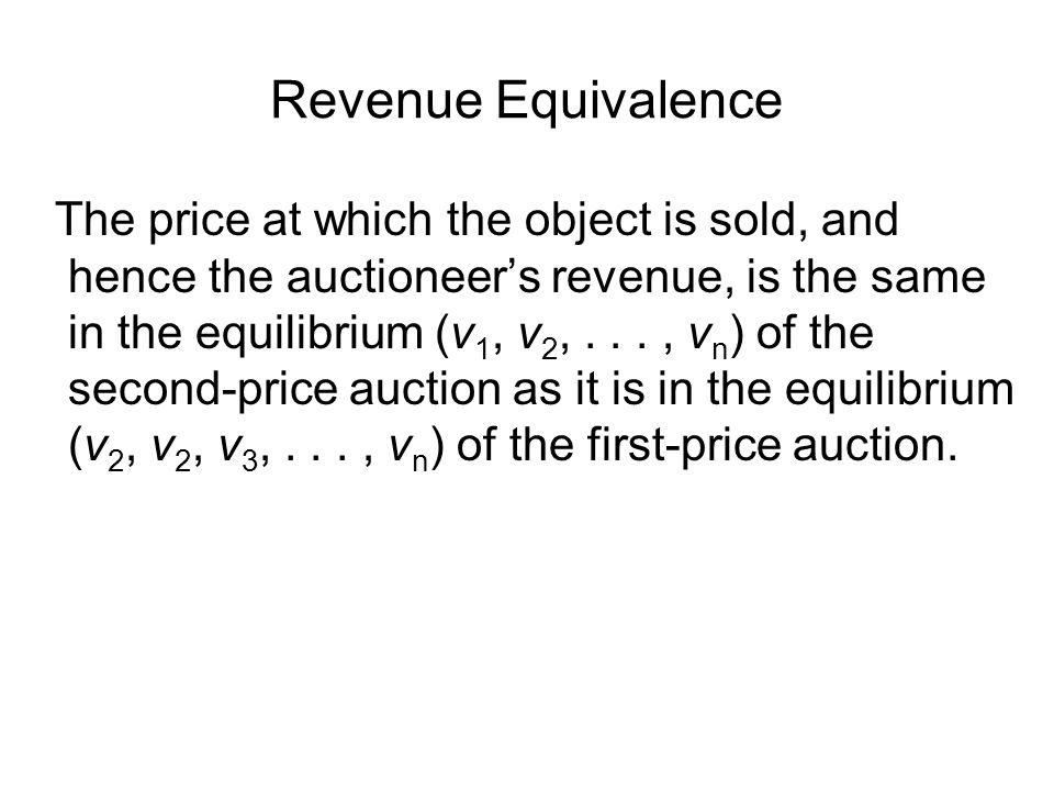 Revenue Equivalence The price at which the object is sold, and hence the auctioneer's revenue, is the same in the equilibrium (v 1, v 2,..., v n ) of the second-price auction as it is in the equilibrium (v 2, v 2, v 3,..., v n ) of the first-price auction.