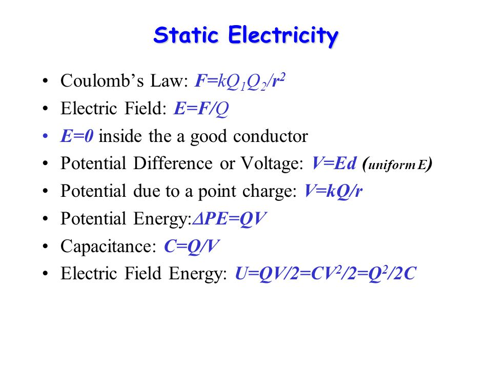 Static Electricity Coulomb's Law: F=kQ 1 Q 2 /r 2 Electric Field: E=F/Q E=0 inside the a good conductor Potential Difference or Voltage: V=Ed ( uniform E ) Potential due to a point charge: V=kQ/r Potential Energy:  PE=QV Capacitance: C=Q/V Electric Field Energy: U=QV/2=CV 2 /2=Q 2 /2C