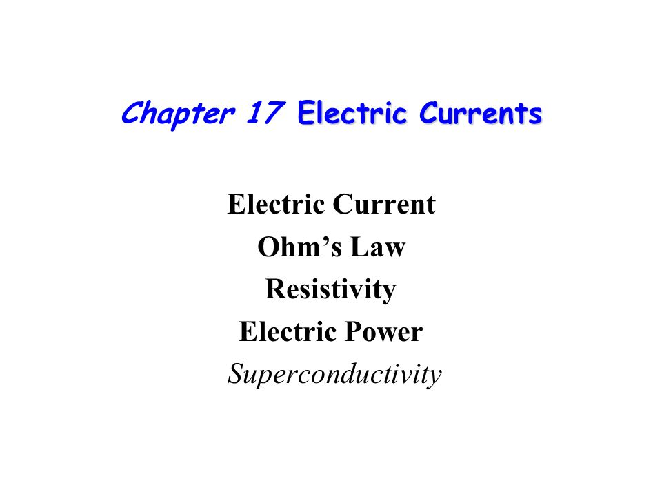 Electric Currents Chapter 17 Electric Currents Electric Current Ohm's Law Resistivity Electric Power Superconductivity