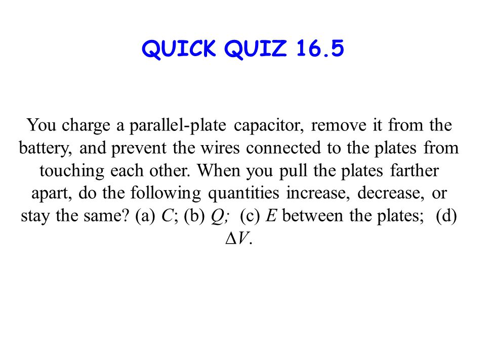 QUICK QUIZ 16.5 You charge a parallel-plate capacitor, remove it from the battery, and prevent the wires connected to the plates from touching each other.