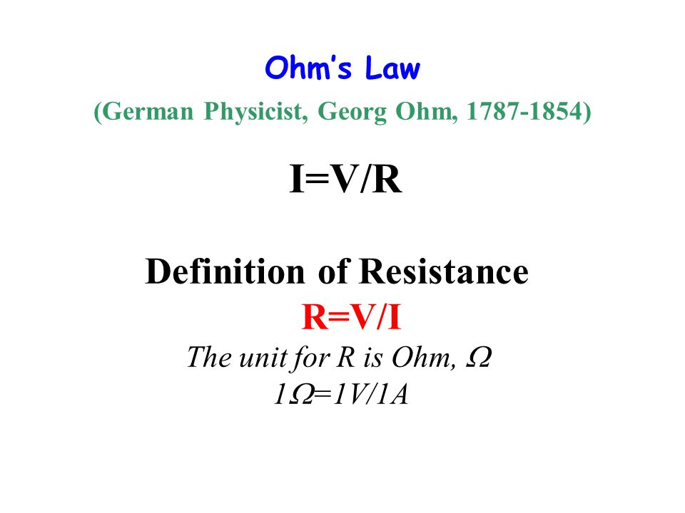 Ohm's Law (German Physicist, Georg Ohm, 1787-1854) I=V/R Definition of Resistance R=V/I The unit for R is Ohm,  1  =1V/1A