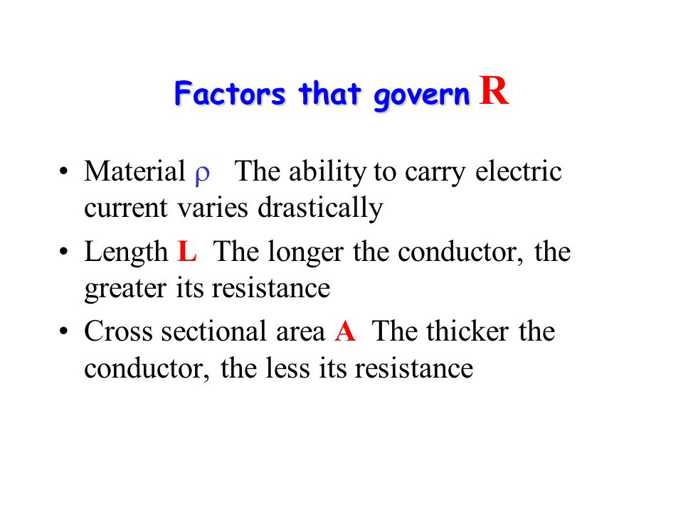 Factors that govern Factors that govern R Material  The ability to carry electric current varies drastically Length L The longer the conductor, the g