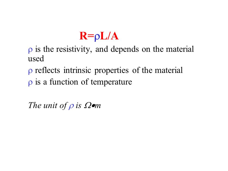 R=  L/A  is the resistivity, and depends on the material used  reflects intrinsic properties of the material  is a function of temperature  T