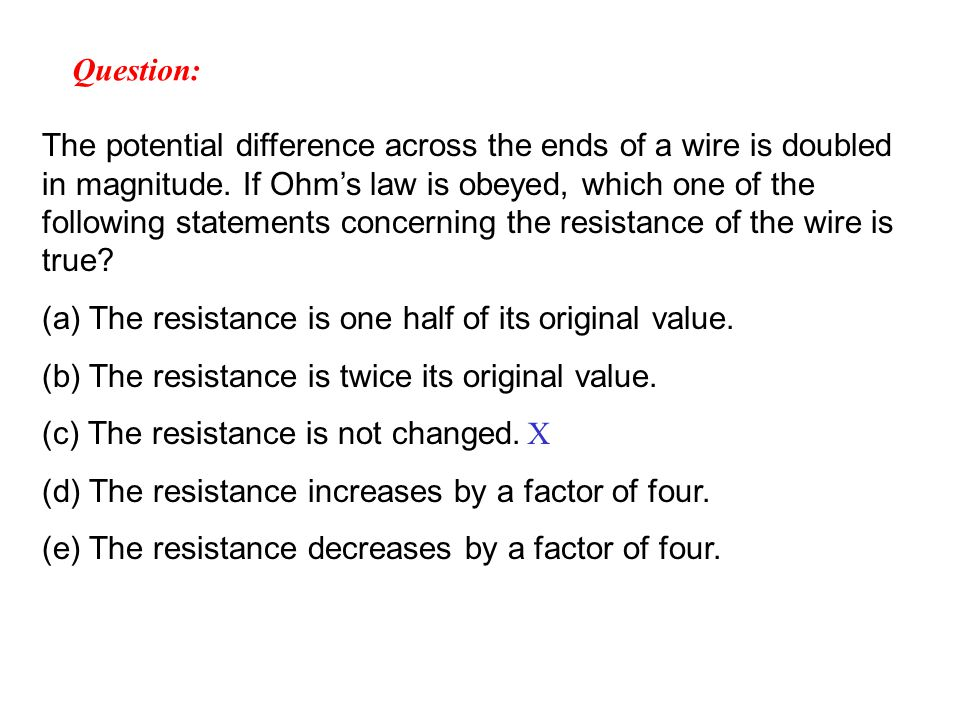 The potential difference across the ends of a wire is doubled in magnitude.