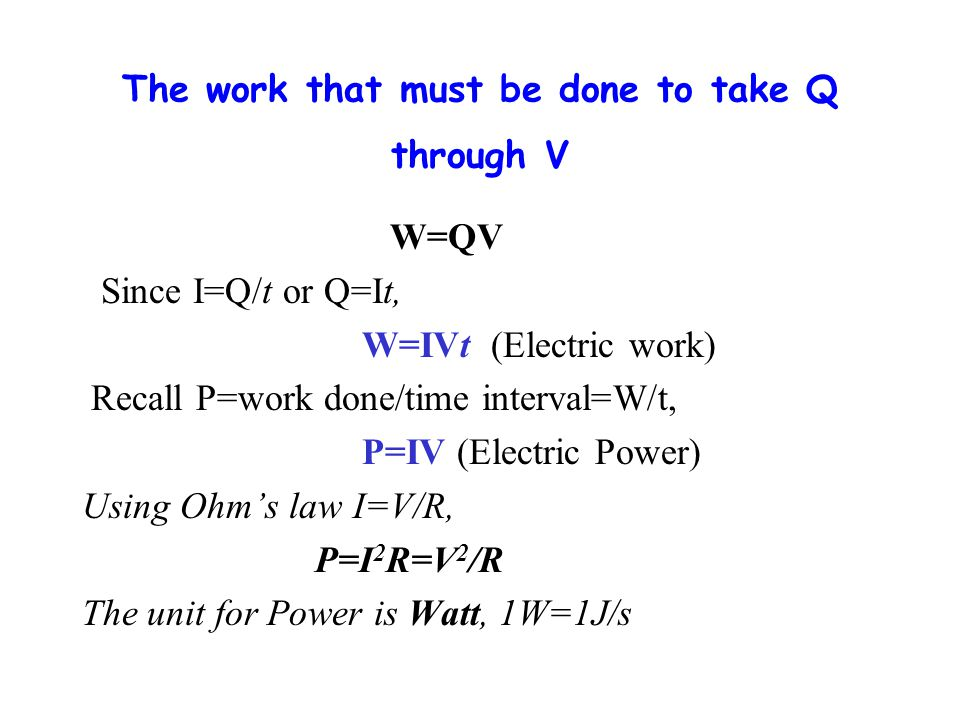 The work that must be done to take Q through V W=QV Since I=Q/t or Q=It, W=IVt (Electric work) Recall P=work done/time interval=W/t, P=IV (Electric Power) Using Ohm's law I=V/R, P=I 2 R=V 2 /R The unit for Power is Watt, 1W=1J/s