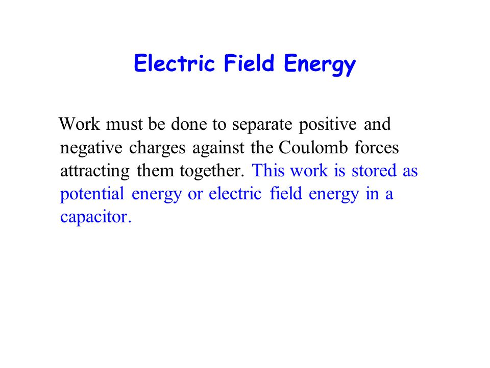 Electric Field Energy Work must be done to separate positive and negative charges against the Coulomb forces attracting them together. This work is st
