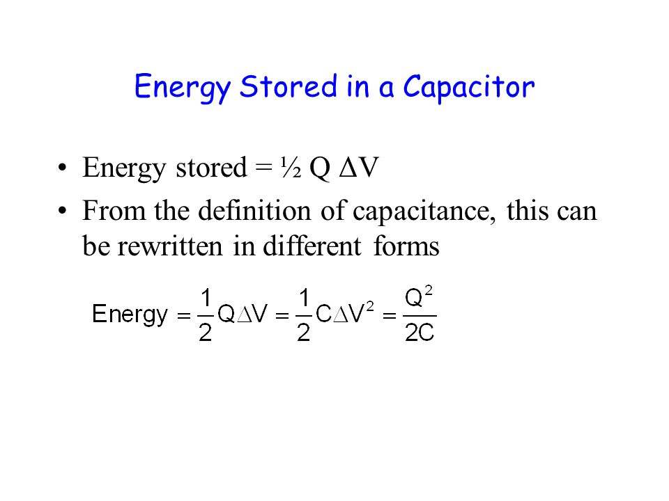 Energy Stored in a Capacitor Energy stored = ½ Q ΔV From the definition of capacitance, this can be rewritten in different forms