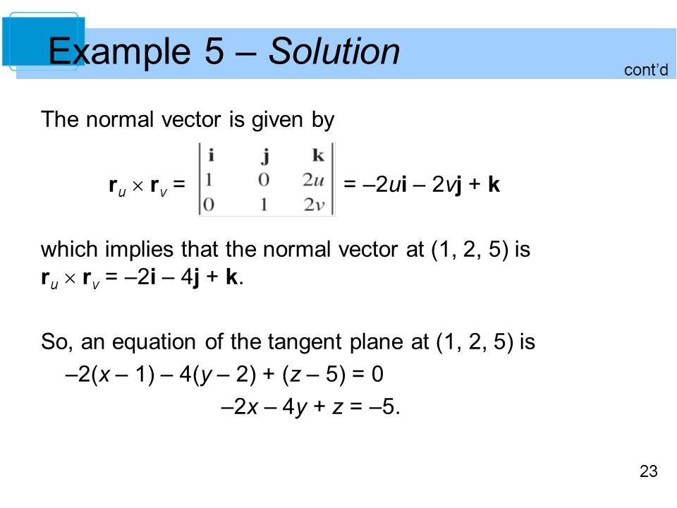 23 The normal vector is given by r u  r v = = –2ui – 2vj + k which implies that the normal vector at (1, 2, 5) is r u  r v = –2i – 4j + k. So, an eq