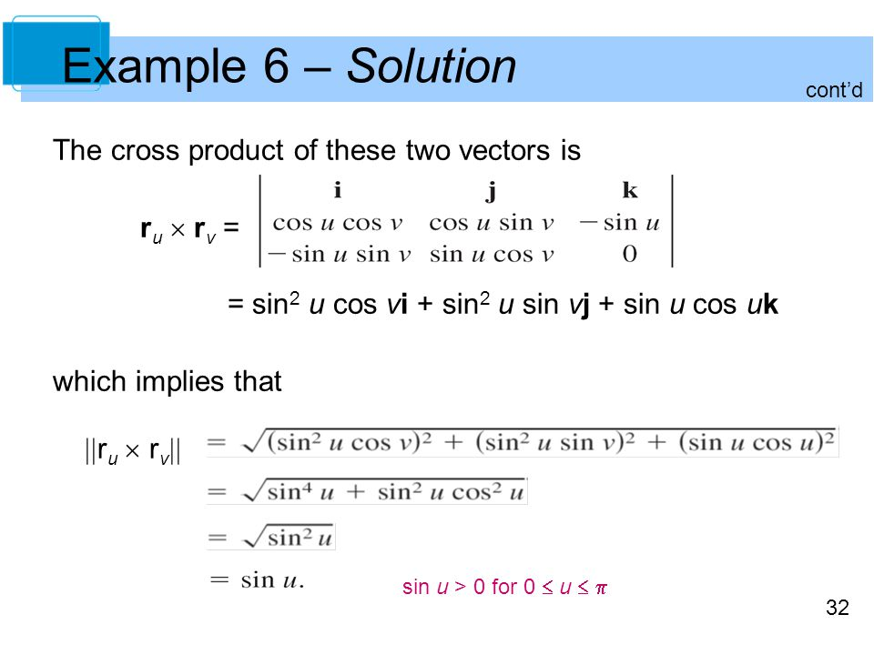 32 The cross product of these two vectors is r u  r v = = sin 2 u cos vi + sin 2 u sin vj + sin u cos uk which implies that  r u  r v  sin u > 0