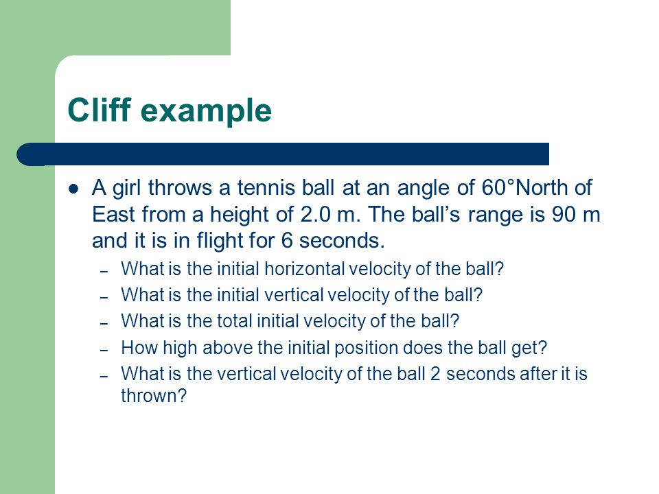 Cliff example A girl throws a tennis ball at an angle of 60°North of East from a height of 2.0 m.