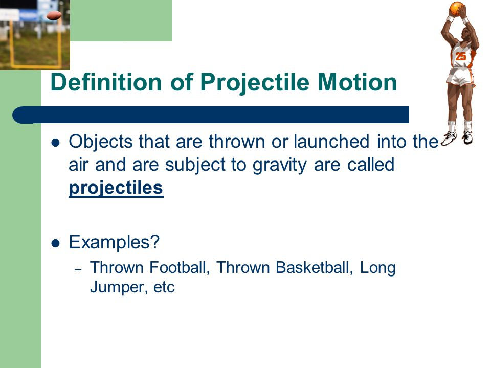 Definition of Projectile Motion Objects that are thrown or launched into the air and are subject to gravity are called projectiles Examples.