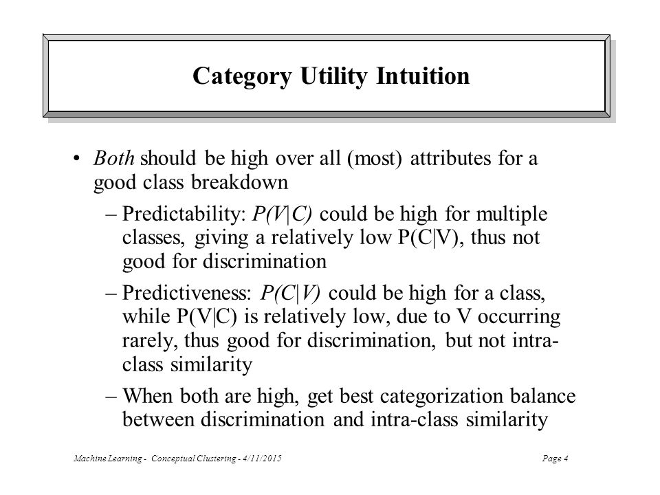 Machine Learning - Conceptual Clustering - 4/11/2015Page 4 Category Utility Intuition Both should be high over all (most) attributes for a good class breakdown –Predictability: P(V|C) could be high for multiple classes, giving a relatively low P(C|V), thus not good for discrimination –Predictiveness: P(C|V) could be high for a class, while P(V|C) is relatively low, due to V occurring rarely, thus good for discrimination, but not intra- class similarity –When both are high, get best categorization balance between discrimination and intra-class similarity