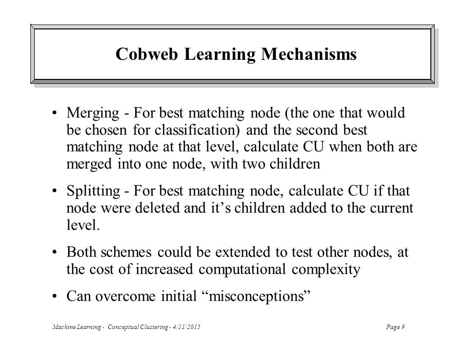 Machine Learning - Conceptual Clustering - 4/11/2015Page 9 Cobweb Learning Mechanisms Merging - For best matching node (the one that would be chosen for classification) and the second best matching node at that level, calculate CU when both are merged into one node, with two children Splitting - For best matching node, calculate CU if that node were deleted and it's children added to the current level.