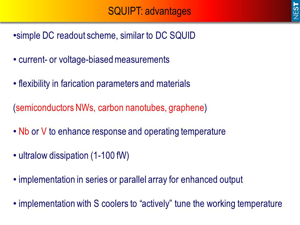SQUIPT: advantages simple DC readout scheme, similar to DC SQUID current- or voltage-biased measurements flexibility in farication parameters and materials (semiconductors NWs, carbon nanotubes, graphene) Nb or V to enhance response and operating temperature ultralow dissipation (1-100 fW) implementation in series or parallel array for enhanced output implementation with S coolers to actively tune the working temperature