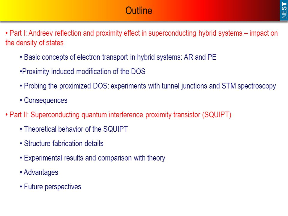 Outline Part I: Andreev reflection and proximity effect in superconducting hybrid systems – impact on the density of states Basic concepts of electron transport in hybrid systems: AR and PE Proximity-induced modification of the DOS Probing the proximized DOS: experiments with tunnel junctions and STM spectroscopy Consequences Part II: Superconducting quantum interference proximity transistor (SQUIPT) Theoretical behavior of the SQUIPT Structure fabrication details Experimental results and comparison with theory Advantages Future perspectives