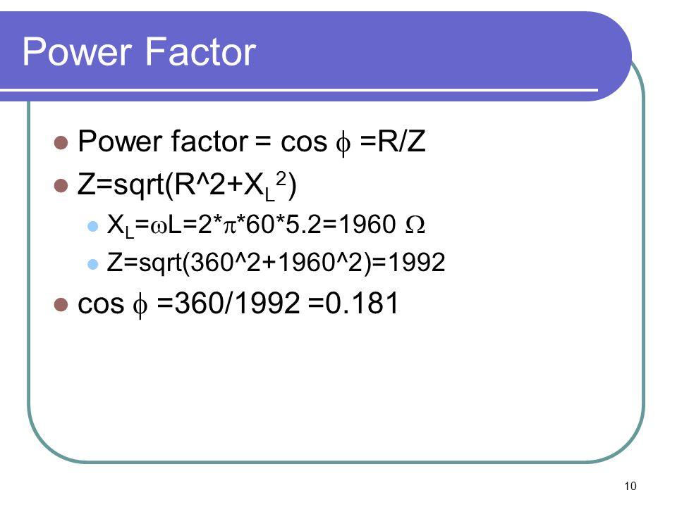 10 Power Factor Power factor = cos  =R/Z Z=sqrt(R^2+X L 2 ) X L =  L=2*  *60*5.2=1960  Z=sqrt(360^2+1960^2)=1992 cos  =360/1992 =0.181