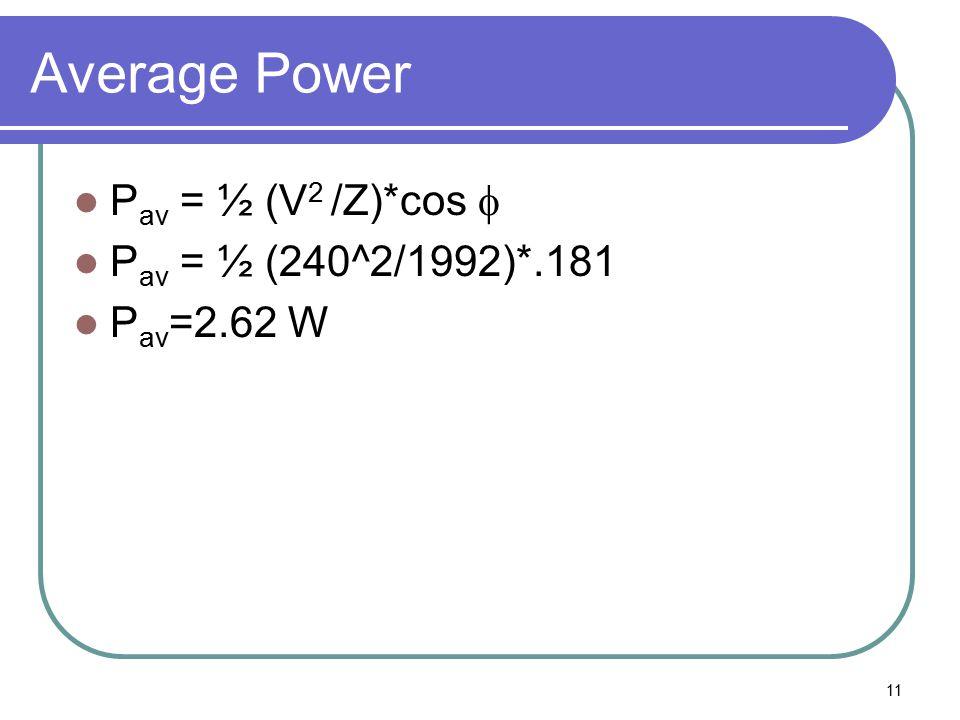 11 Average Power P av = ½ (V 2 /Z)*cos  P av = ½ (240^2/1992)*.181 P av =2.62 W