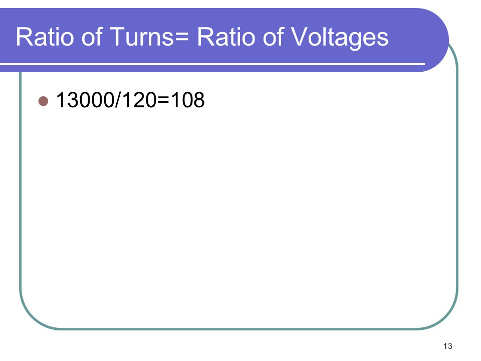 13 Ratio of Turns= Ratio of Voltages 13000/120=108