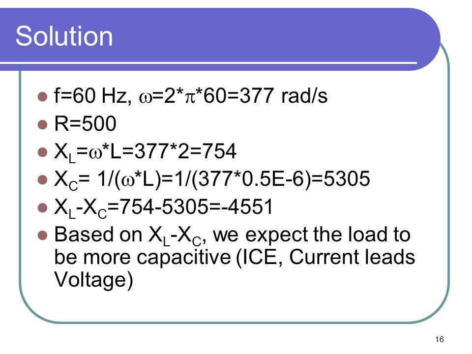 16 Solution f=60 Hz,  =2*  *60=377 rad/s R=500 X L =  *L=377*2=754 X C = 1/(  *L)=1/(377*0.5E-6)=5305 X L -X C =754-5305=-4551 Based on X L -X C,