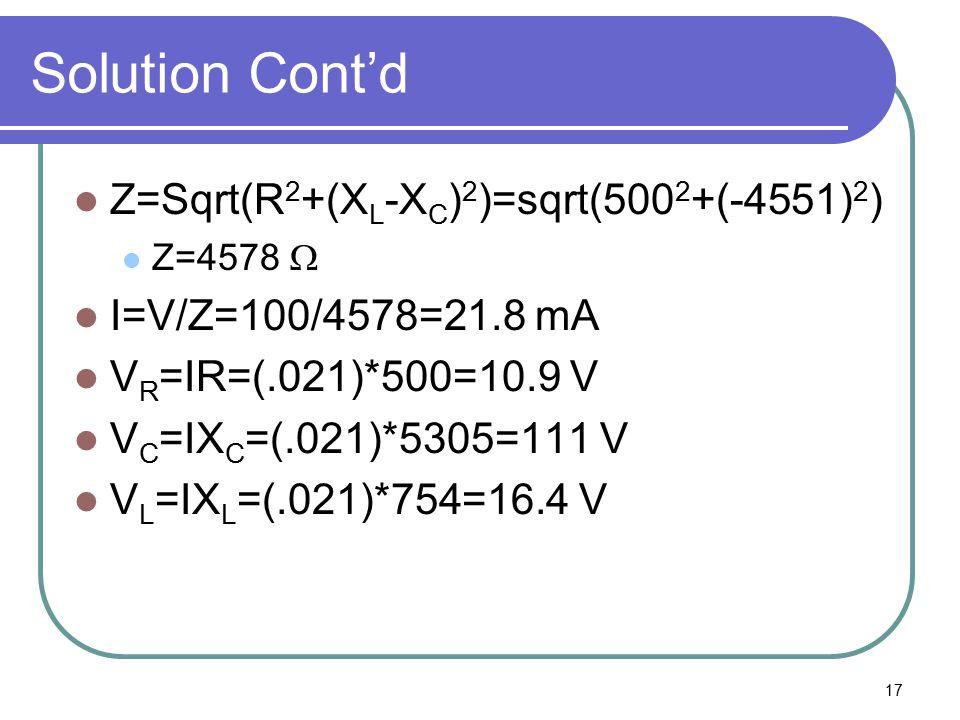 17 Solution Cont'd Z=Sqrt(R 2 +(X L -X C ) 2 )=sqrt(500 2 +(-4551) 2 ) Z=4578  I=V/Z=100/4578=21.8 mA V R =IR=(.021)*500=10.9 V V C =IX C =(.021)*530