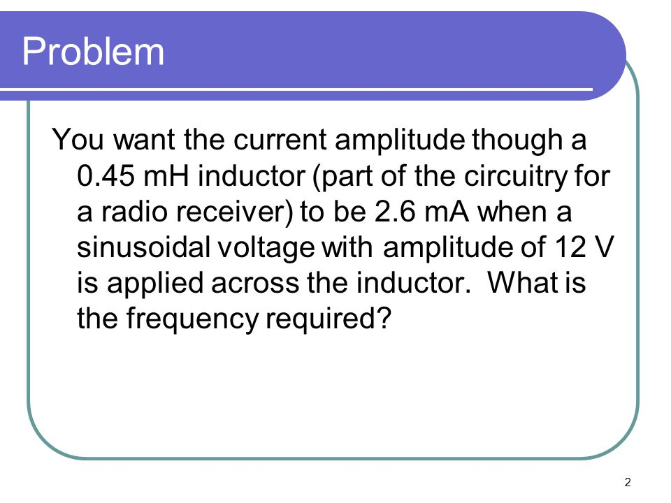 2 Problem You want the current amplitude though a 0.45 mH inductor (part of the circuitry for a radio receiver) to be 2.6 mA when a sinusoidal voltage with amplitude of 12 V is applied across the inductor.