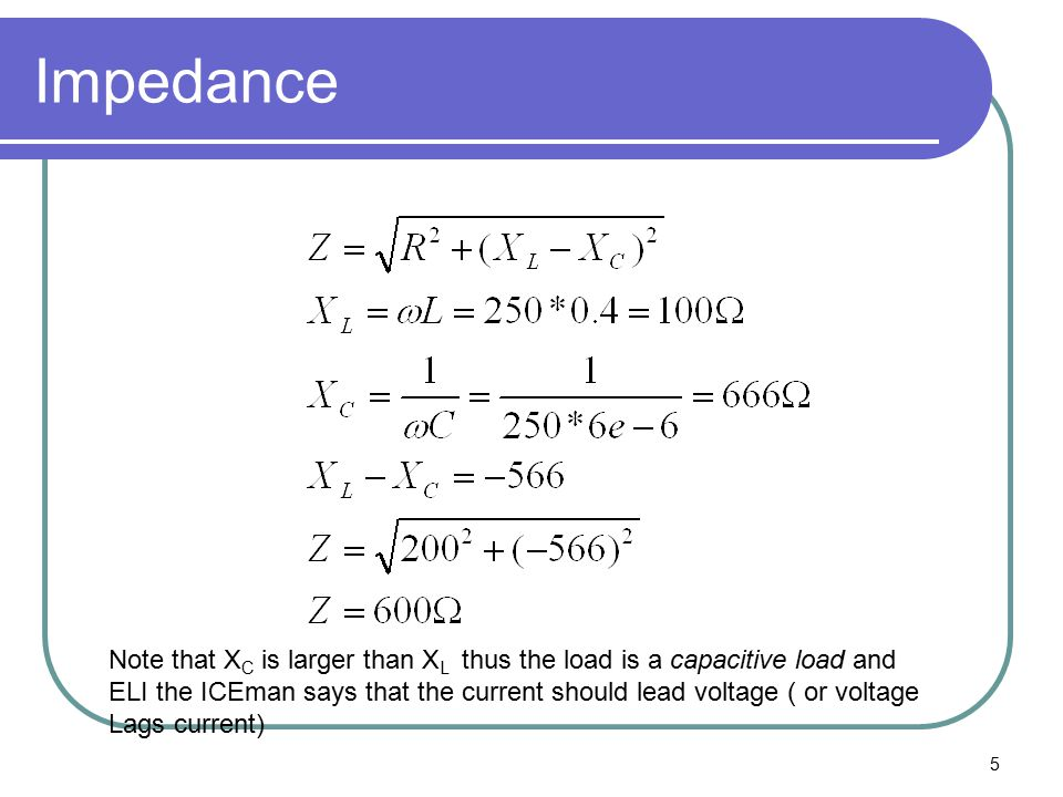 5 Impedance Note that X C is larger than X L thus the load is a capacitive load and ELI the ICEman says that the current should lead voltage ( or voltage Lags current)